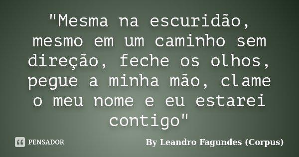 """""""Mesma na escuridão, mesmo em um caminho sem direção, feche os olhos, pegue a minha mão, clame o meu nome e eu estarei contigo""""... Frase de By Leandro Fagundes (Corpus)."""