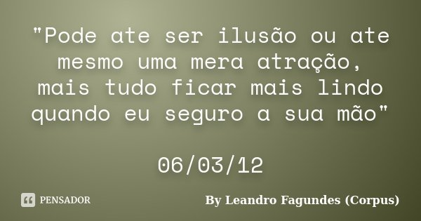 """""""Pode ate ser ilusão ou ate mesmo uma mera atração, mais tudo ficar mais lindo quando eu seguro a sua mão"""" 06/03/12... Frase de By Leandro Fagundes (Corpus)."""