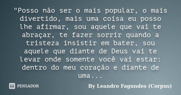 """""""Posso não ser o mais popular, o mais divertido, mais uma coisa eu posso lhe afirmar, sou aquele que vai te abraçar, te fazer sorrir quando a tristeza insi... Frase de By Leandro Fagundes (Corpus)."""