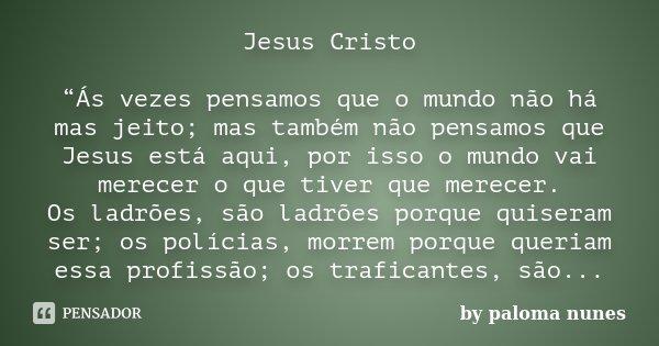 """Jesus Cristo """"Ás vezes pensamos que o mundo não há mas jeito; mas também não pensamos que Jesus está aqui, por isso o mundo vai merecer o que tiver que merecer.... Frase de by paloma nunes."""