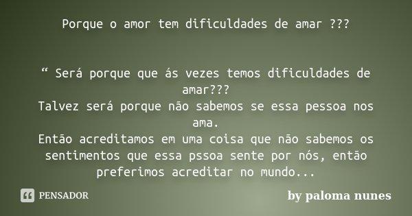 """Porque o amor tem dificuldades de amar ??? """" Será porque que ás vezes temos dificuldades de amar??? Talvez será porque não sabemos se essa pessoa nos ama. Então... Frase de by paloma nunes."""