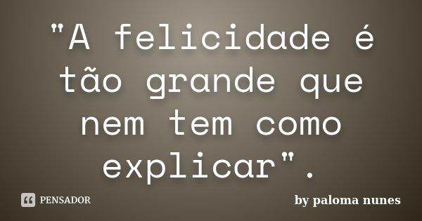 """""""A felicidade é tão grande que nem tem como explicar"""".... Frase de by paloma nunes."""