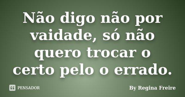 Não digo não por vaidade, só não quero trocar o certo pelo o errado.... Frase de By Regina Freire.