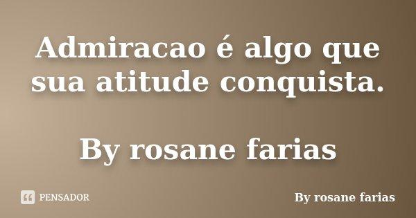 Admiracao é algo que sua atitude conquista. By rosane farias... Frase de By rosane farias.