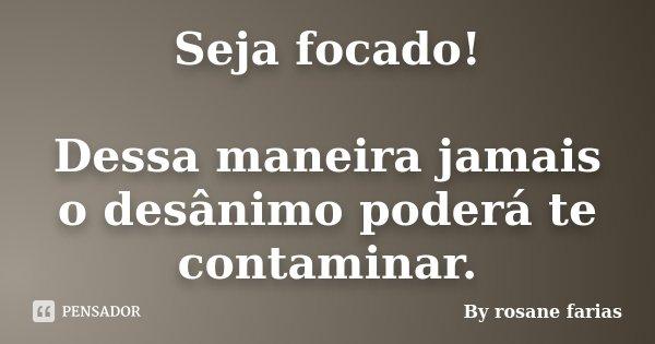 Seja focado! Dessa maneira jamais o desânimo poderá te contaminar.... Frase de By rosane farias.