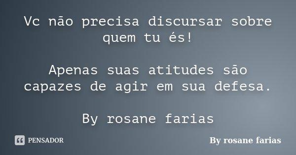 Vc não precisa discursar sobre quem tu és! Apenas suas atitudes são capazes de agir em sua defesa. By rosane farias... Frase de By rosane farias.