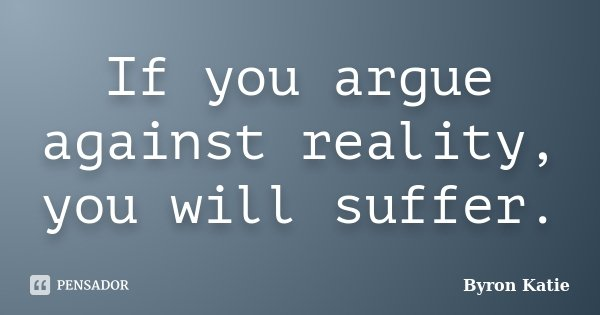 If you argue against reality, you will suffer.... Frase de Byron Katie.