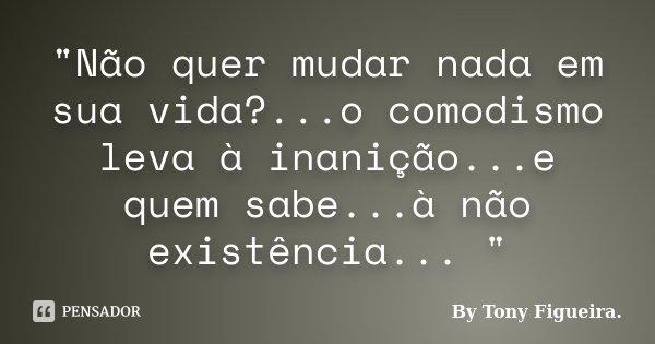 """""""Não quer mudar nada em sua vida?...o comodismo leva à inanição...e quem sabe...à não existência... """"... Frase de By Tony Figueira.."""