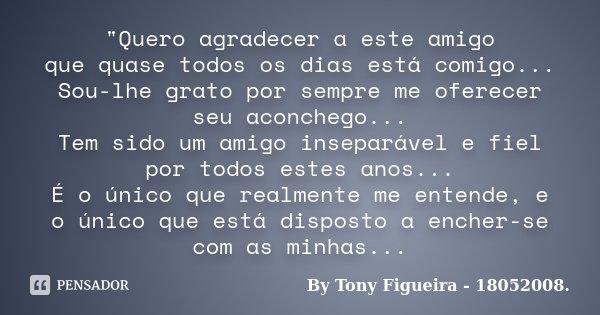 """""""Quero agradecer a este amigo que quase todos os dias está comigo... Sou-lhe grato por sempre me oferecer seu aconchego... Tem sido um amigo inseparável e ... Frase de By Tony Figueira - 18052008.."""