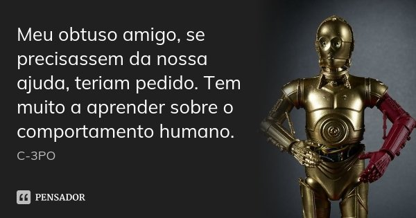 Meu obtuso amigo, se precisassem da nossa ajuda, teriam pedido. Tem muito a aprender sobre o comportamento humano.... Frase de C-3PO.