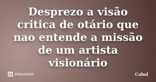 Desprezo a visão critica de otário que nao entende a missão de um artista visionário... Frase de Cabal.