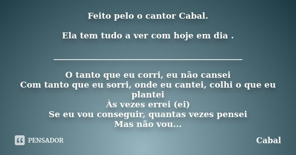 Feito pelo o cantor Cabal. Ela tem tudo a ver com hoje em dia . _____________________________________________ O tanto que eu corri, eu não cansei Com tanto que ... Frase de Cabal.