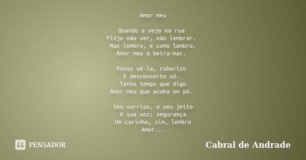 Amor meu Quando a vejo na rua Finjo não ver, não lembrar. Mas lembro, e como lembro. Amor meu à beira-mar. Posso vê-la, ruborizo E desconserto só. Tanto tempo q... Frase de Cabral de Andrade.