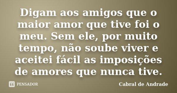 Digam aos amigos que o maior amor que tive foi o meu. Sem ele, por muito tempo, não soube viver e aceitei fácil as imposições de amores que nunca tive.... Frase de Cabral de Andrade.