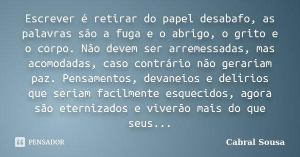Escrever é retirar do papel desabafo, as palavras são a fuga e o abrigo, o grito e o corpo. Não devem ser arremessadas, mas acomodadas, caso contrário não gerar... Frase de Cabral Sousa.