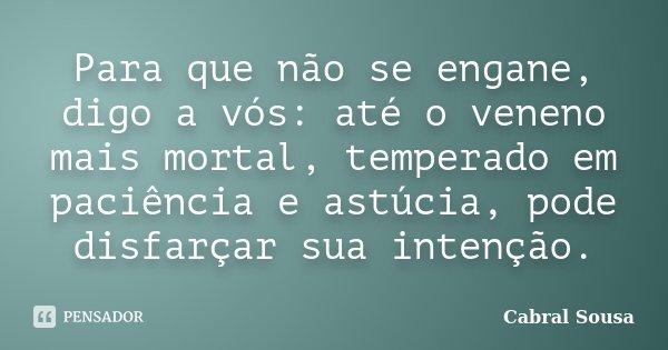 Para que não se engane, digo a vós: até o veneno mais mortal, temperado em paciência e astúcia, pode disfarçar sua intenção.... Frase de Cabral Sousa.