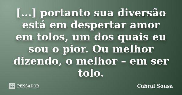 [...] portanto sua diversão está em despertar amor em tolos, um dos quais eu sou o pior. Ou melhor dizendo, o melhor – em ser tolo.... Frase de Cabral Sousa.