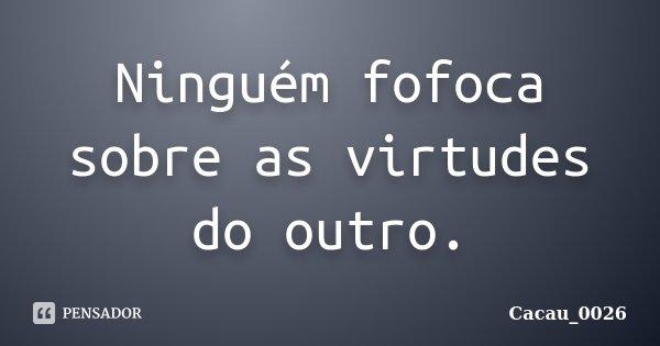 Ninguém fofoca sobre as virtudes do outro.... Frase de Cacau_0026.