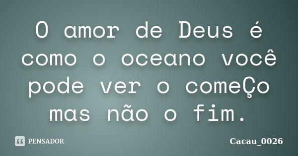 O amor de Deus é como o oceano você pode ver o comeÇo mas não o fim.... Frase de Cacau_0026.