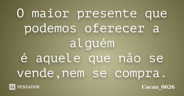 O maior presente que podemos oferecer a alguém é aquele que não se vende,nem se compra.... Frase de Cacau_0026.