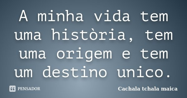 A minha vida tem uma història, tem uma origem e tem um destino unico.... Frase de Cachala Tchala Maica.