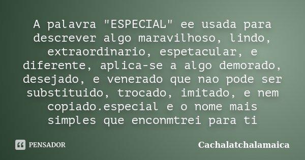 """A palavra """"ESPECIAL"""" ee usada para descrever algo maravilhoso, lindo, extraordinario, espetacular, e diferente, aplica-se a algo demorado, desejado, e... Frase de Cachalatchalamaica."""