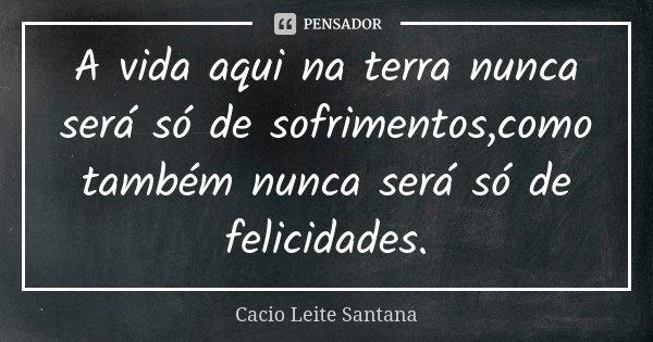 A vida aqui na terra nunca será só de sofrimentos,como também nunca será só de felicidades.... Frase de Cacio Leite Santana.