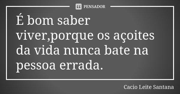 É bom saber viver,porque os açoites da vida nunca bate na pessoa errada.... Frase de Cacio Leite Santana.