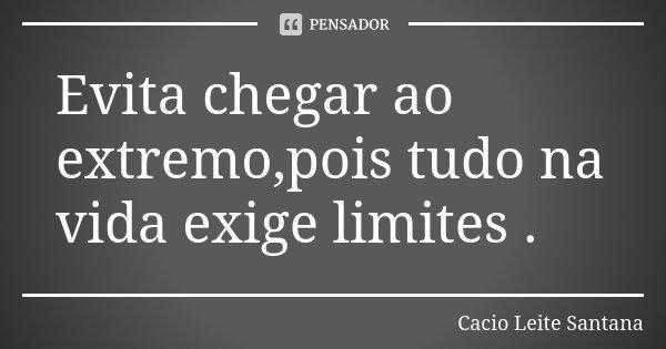Evita chegar ao extremo,pois tudo na vida exige limites .... Frase de Cacio Leite Santana.