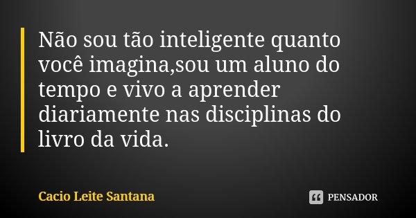 Não sou tão inteligente quanto você imagina,sou um aluno do tempo e vivo a aprender diariamente nas disciplinas do livro da vida.... Frase de Cacio Leite Santana.