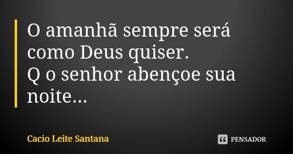 O amanhã sempre será como Deus quiser. Q o senhor abençoe sua noite...... Frase de Cacio Leite Santana.