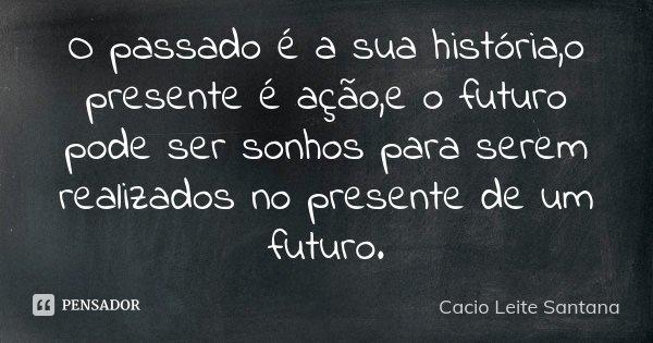 O passado é a sua história,o presente é ação,e o futuro pode ser sonhos para serem realizados no presente de um futuro.... Frase de Cacio Leite Santana.
