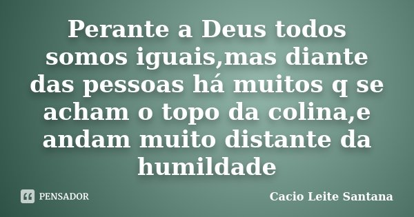 Perante a Deus todos somos iguais,mas diante das pessoas há muitos q se acham o topo da colina,e andam muito distante da humildade... Frase de Cacio Leite Santana.