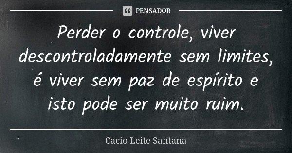 Perder o controle, viver descontroladamente sem limites, é viver sem paz de espírito e isto pode ser muito ruim.... Frase de Cacio Leite Santana.