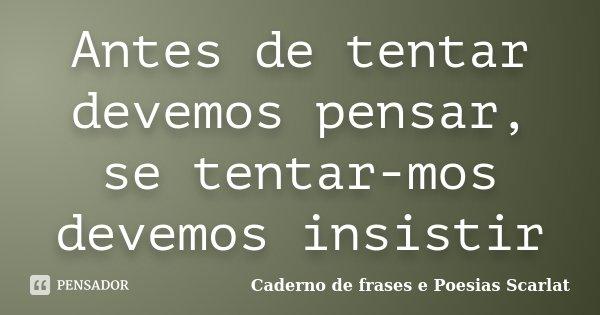 Antes de tentar devemos pensar, se tentar-mos devemos insistir... Frase de Caderno de Frases e Poesias Scarlat.