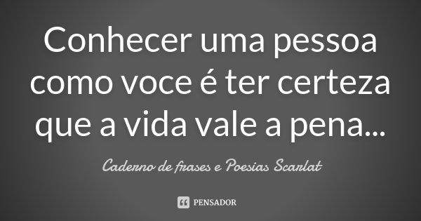 Conhecer uma pessoa como voce é ter certeza que a vida vale a pena...... Frase de Caderno de Frases e Poesias Scarlat.