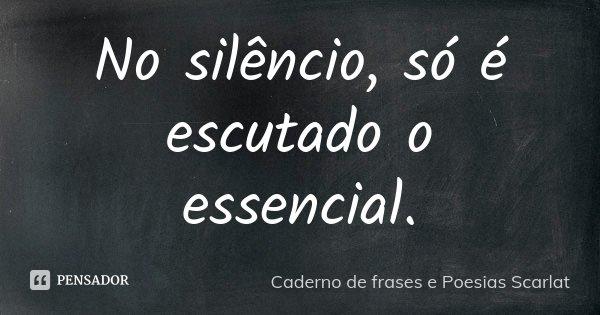 No silencio, só é escutado o essencial.... Frase de Caderno de frases e Poesias Scarlat.