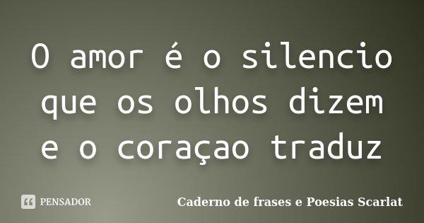 O amor é o silencio que os olhos dizem e o coraçao traduz... Frase de Caderno de Frases e Poesias Scarlat.