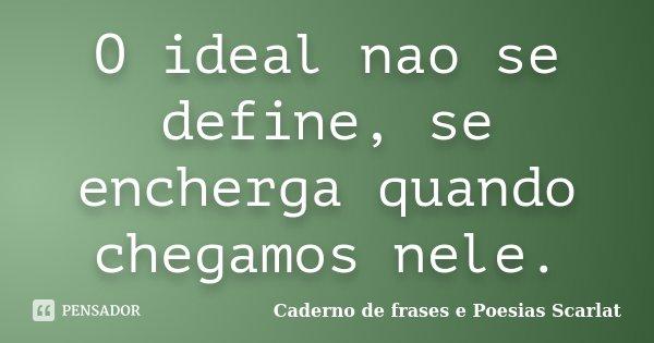 O ideal nao se define, se encherga quando chegamos nele.... Frase de Caderno de Frases e Poesias Scarlat.