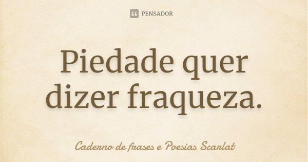 Piedade quer dizer fraqueza.... Frase de Caderno de frases e Poesias Scarlat.