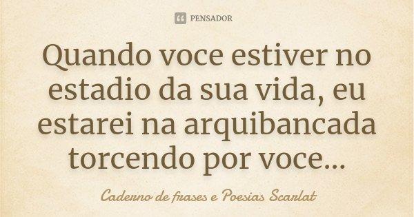 Quando voce estiver no estadio da sua vida, eu estarei na arquibancada torcendo por voce...... Frase de Caderno de Frases e Poesias Scarlat.