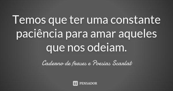 Temos que ter uma constante paciencia para amar aqueles que nos odeiam.... Frase de Caderno de frases e Poesias Scarlat.