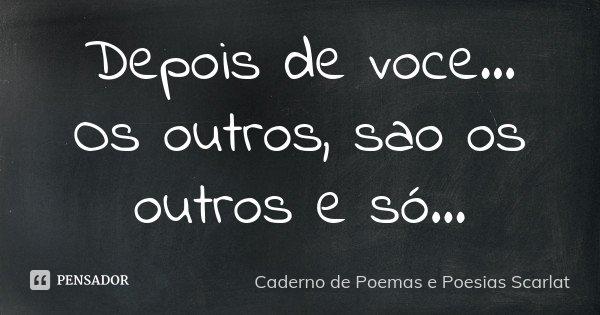 Depois de voce... Os outros, sao os outros e só...... Frase de Caderno de Poemas e Poesias Scarlat.