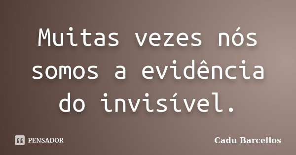Muitas vezes nós somos a evidência do invisível.... Frase de Cadu Barcellos.