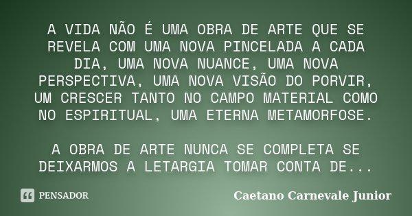 A VIDA NÃO É UMA OBRA DE ARTE QUE SE REVELA COM UMA NOVA PINCELADA A CADA DIA, UMA NOVA NUANCE, UMA NOVA PERSPECTIVA, UMA NOVA VISÃO DO PORVIR, UM CRESCER TANTO... Frase de Caetano Carnevale Junior.