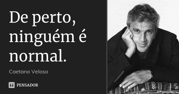 De perto, ninguém é normal.... Frase de Caetano Veloso.