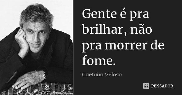 Gente é pra brilhar, não pra morrer de fome.... Frase de Caetano Veloso.