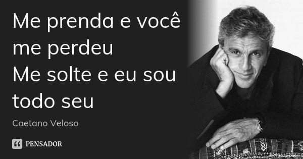 Me prenda e você me perdeu Me solte e eu sou todo seu... Frase de Caetano Veloso.