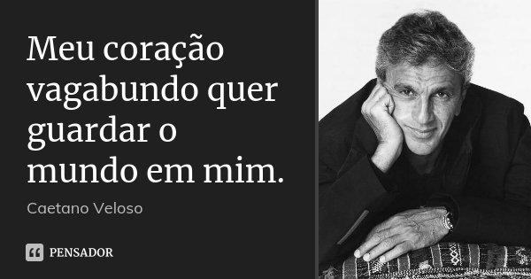 Meu coração vagabundo quer guardar o mundo em mim.... Frase de Caetano Veloso.