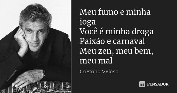 Meu fumo e minha ioga Você é minha droga Paixão e carnaval Meu zen, meu bem, meu mal... Frase de Caetano Veloso.